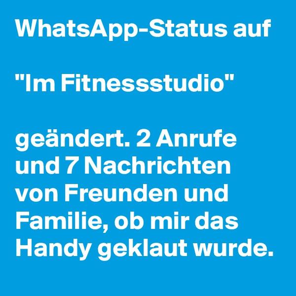 """WhatsApp-Status auf   """"Im Fitnessstudio""""   geändert. 2 Anrufe und 7 Nachrichten von Freunden und Familie, ob mir das Handy geklaut wurde."""