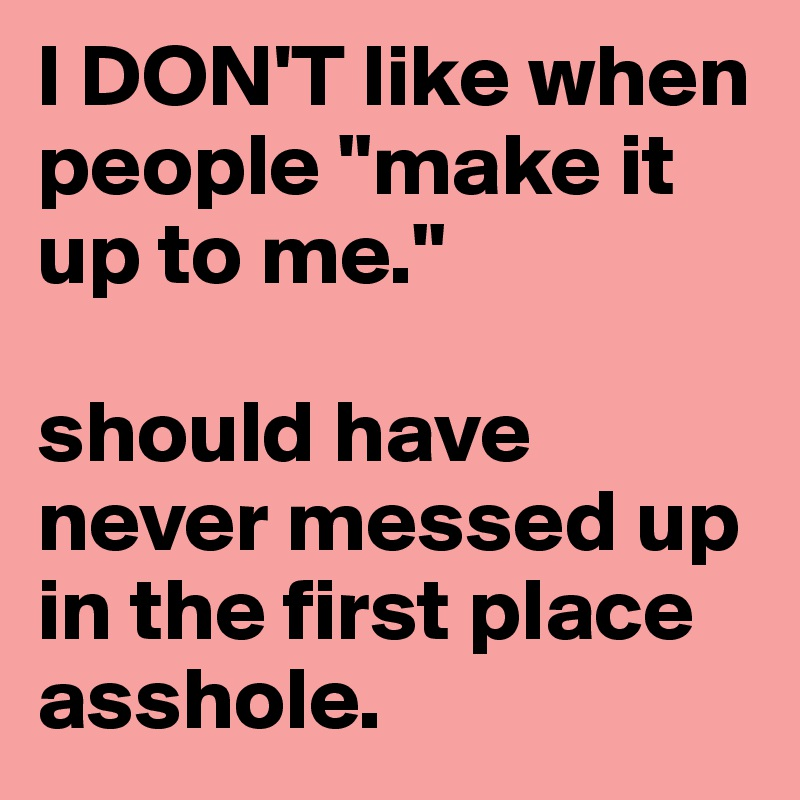 """I DON'T like when people """"make it up to me.""""  should have never messed up in the first place asshole."""