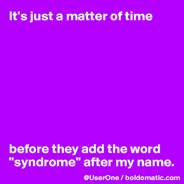 "It's just a matter of time          before they add the word ""syndrome"" after my name."