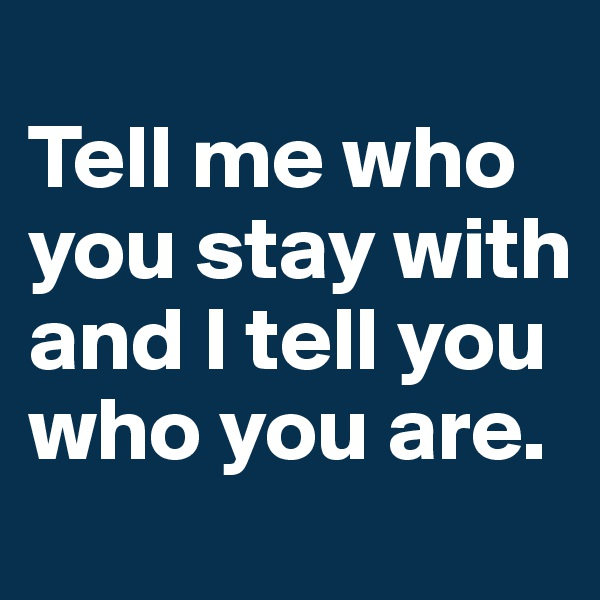 Tell me who you stay with and I tell you who you are.
