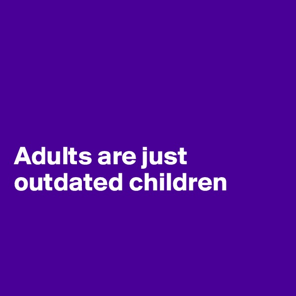 Adults are just outdated children