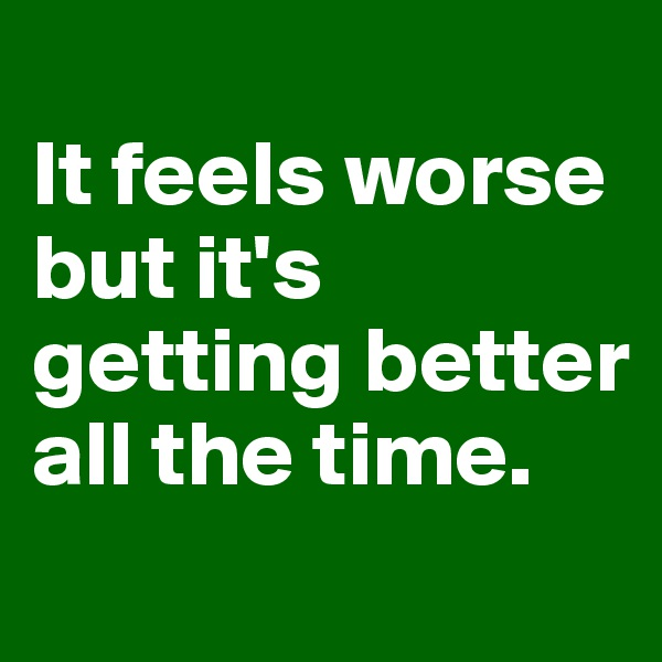 It feels worse but it's getting better all the time.