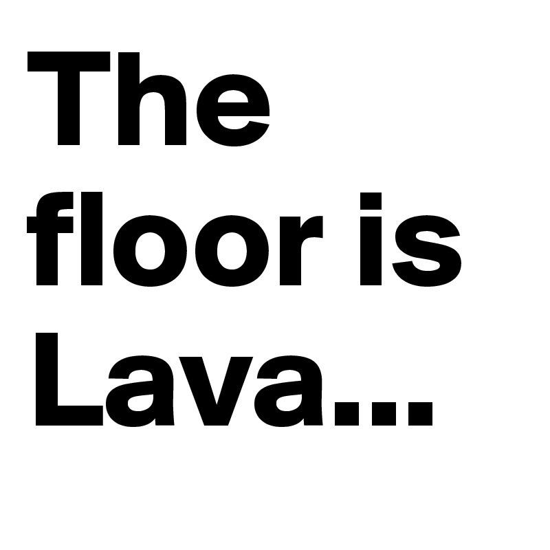 The floor is Lava...
