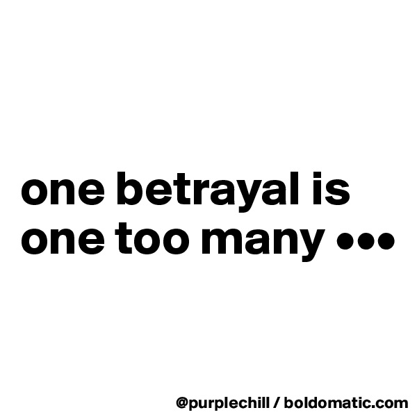 one betrayal is one too many •••