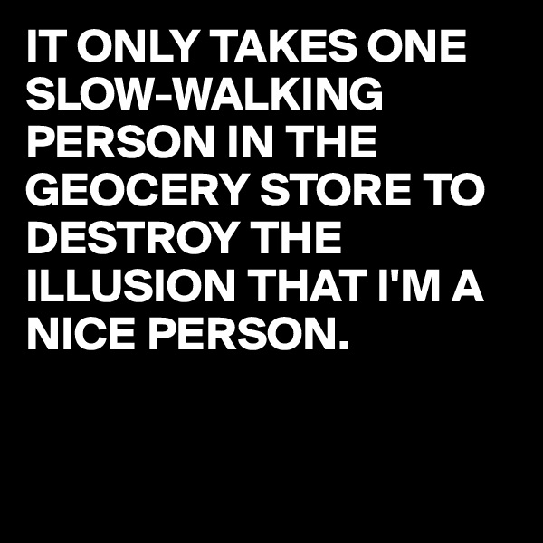 IT ONLY TAKES ONE  SLOW-WALKING PERSON IN THE GEOCERY STORE TO DESTROY THE ILLUSION THAT I'M A NICE PERSON.