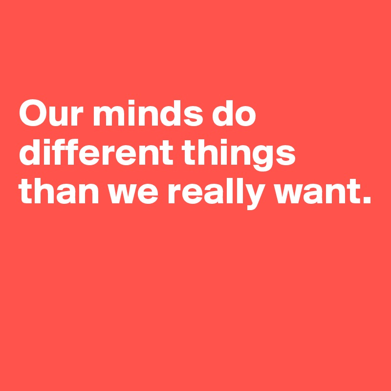 Our minds do different things than we really want.