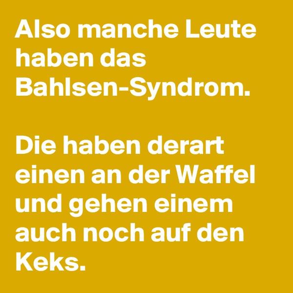 Also manche Leute haben das Bahlsen-Syndrom.   Die haben derart einen an der Waffel und gehen einem auch noch auf den Keks.