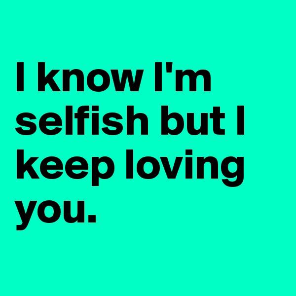 I know I'm selfish but I keep loving you.