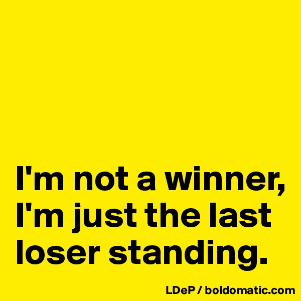 I'm not a winner, I'm just the last loser standing.