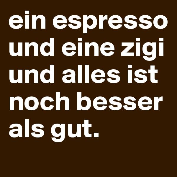 ein espresso und eine zigi und alles ist noch besser als gut.