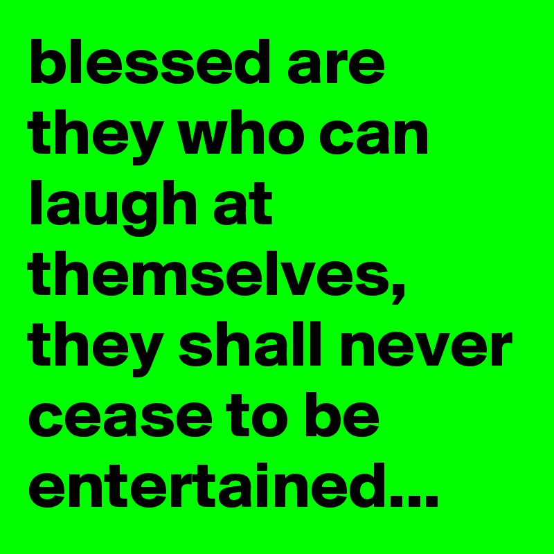 blessed are they who can laugh at themselves, they shall never cease to be entertained...