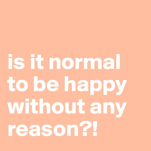 is it normal to be happy without any reason?!