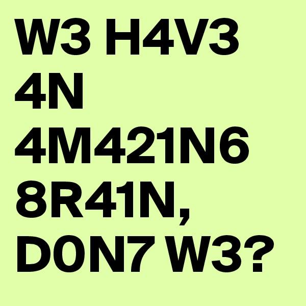 W3 H4V3 4N 4M421N6 8R41N, D0N7 W3?