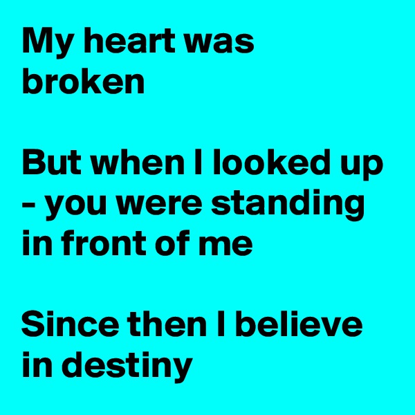 My heart was broken  But when I looked up - you were standing in front of me  Since then I believe in destiny