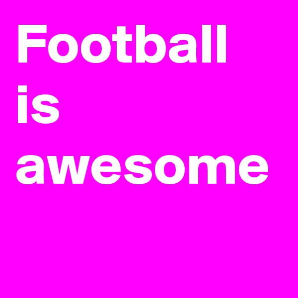 Football is awesome