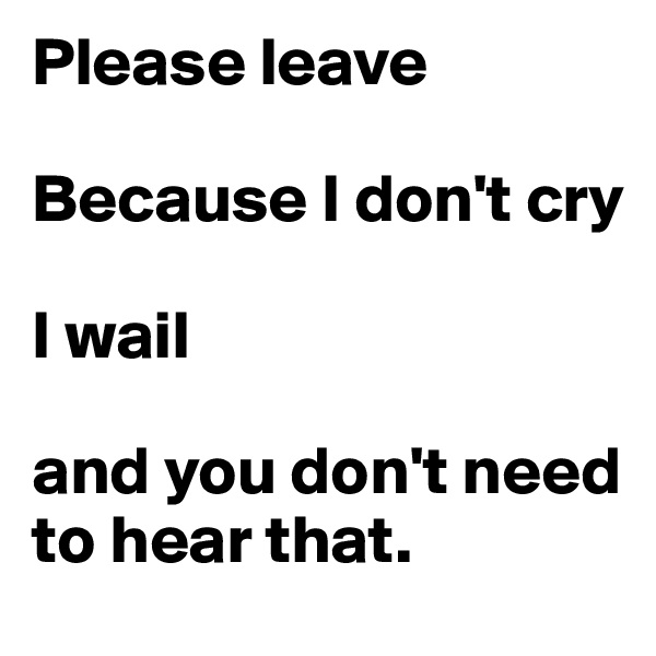 Please leave  Because I don't cry  I wail              and you don't need to hear that.