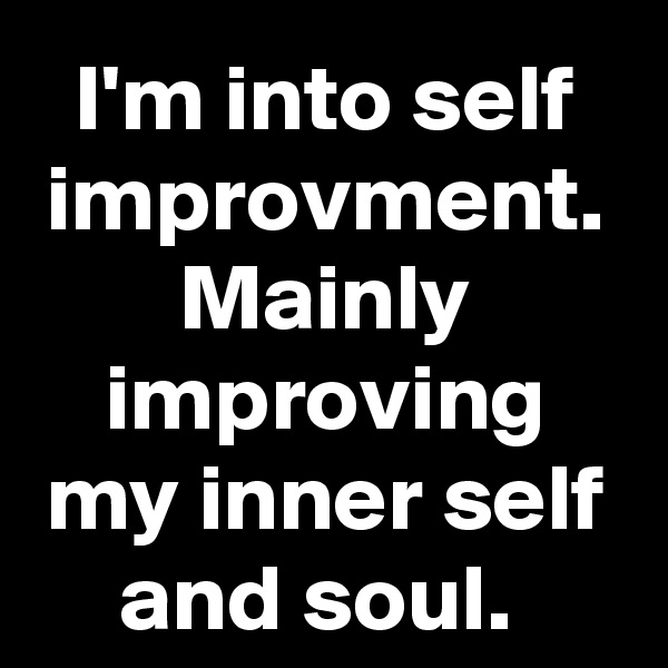 I'm into self improvment. Mainly improving my inner self and soul.