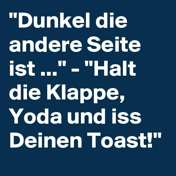 """""""Dunkel die andere Seite ist ..."""" - """"Halt die Klappe, Yoda und iss Deinen Toast!"""""""