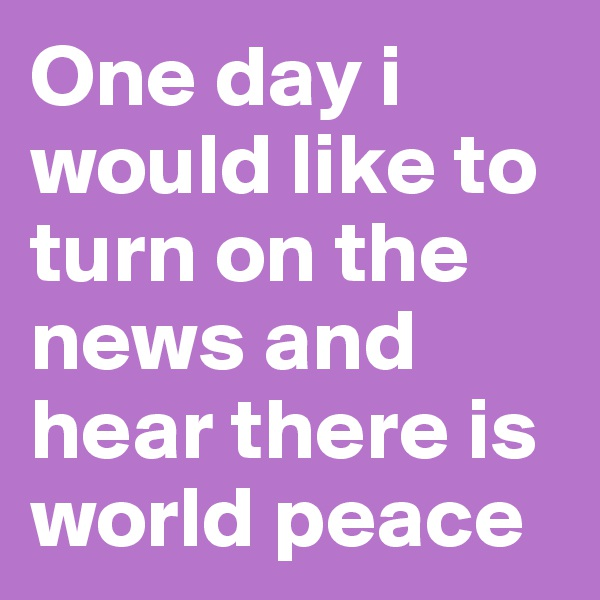 One day i would like to turn on the news and hear there is world peace