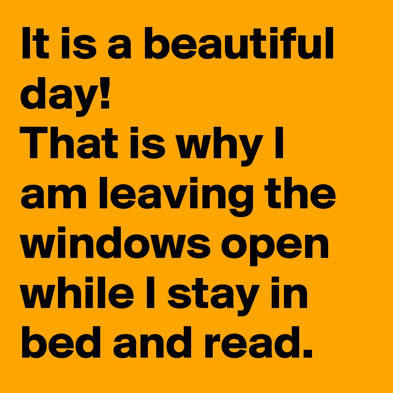 It is a beautiful day!  That is why I am leaving the windows open while I stay in bed and read.