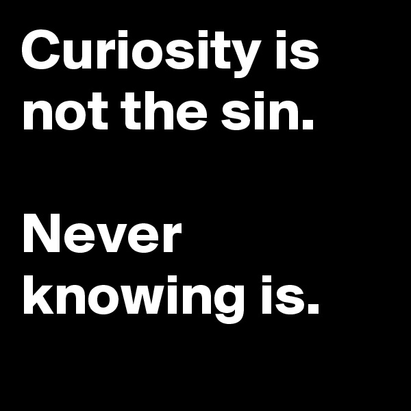 Curiosity is not the sin.  Never knowing is.