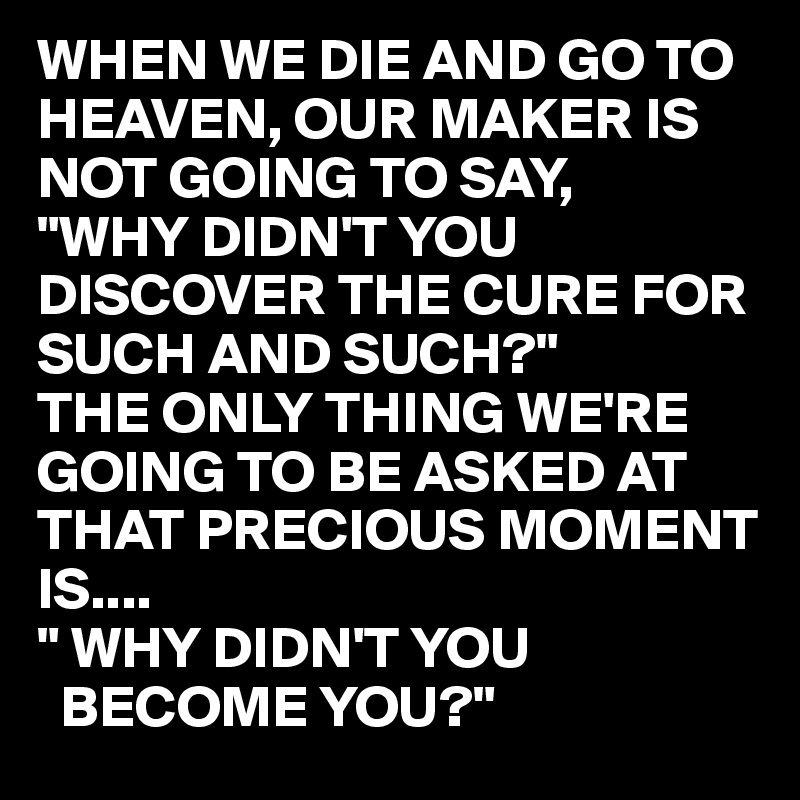 "WHEN WE DIE AND GO TO HEAVEN, OUR MAKER IS NOT GOING TO SAY, ""WHY DIDN'T YOU DISCOVER THE CURE FOR SUCH AND SUCH?"" THE ONLY THING WE'RE GOING TO BE ASKED AT THAT PRECIOUS MOMENT IS.... "" WHY DIDN'T YOU    BECOME YOU?"""