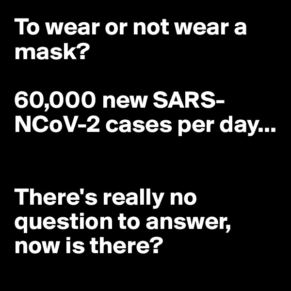 To wear or not wear a mask?   60,000 new SARS-NCoV-2 cases per day...   There's really no question to answer, now is there?