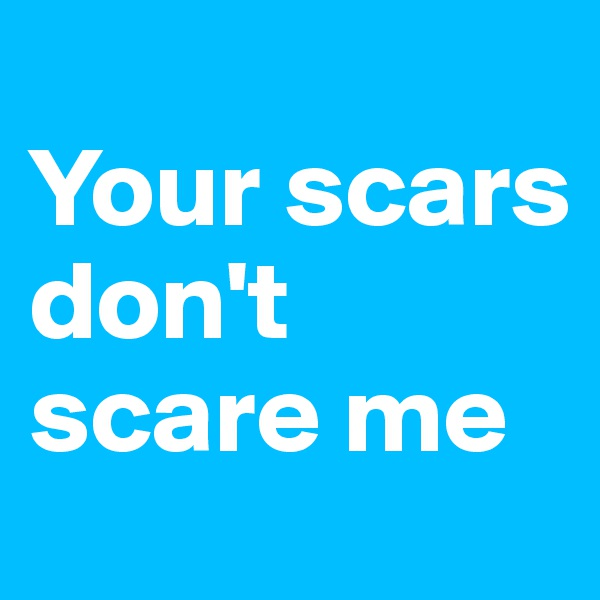 Your scars don't scare me