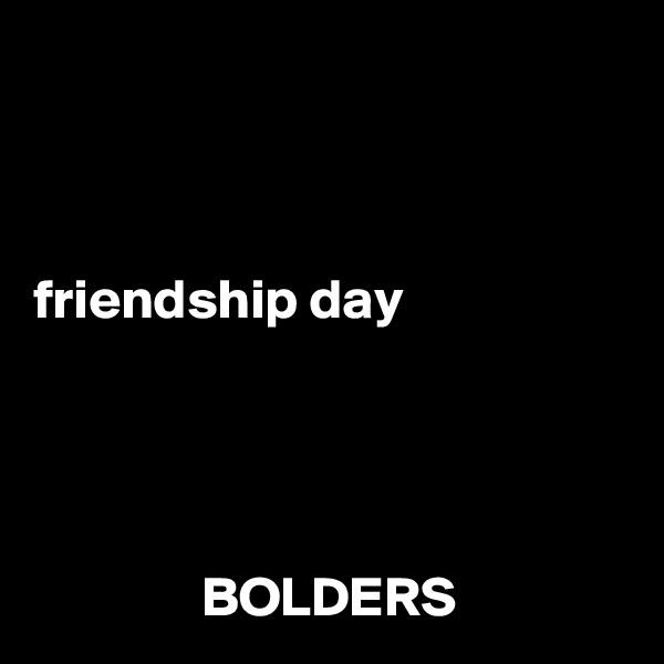friendship day                    BOLDERS