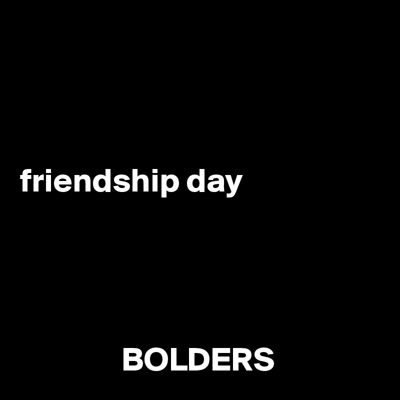 friendship day                    BOLDERS