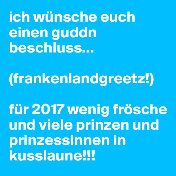 ich wünsche euch einen guddn beschluss...  (frankenlandgreetz!)  für 2017 wenig frösche und viele prinzen und prinzessinnen in kusslaune!!!