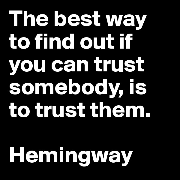 The best way to find out if you can trust somebody, is to trust them.  Hemingway