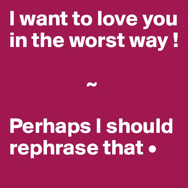 I want to love you in the worst way !                    ~  Perhaps I should rephrase that •