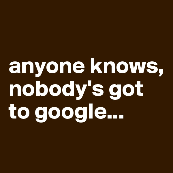 anyone knows, nobody's got to google...