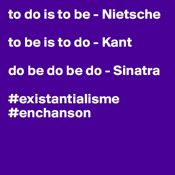 to do is to be - Nietsche  to be is to do - Kant  do be do be do - Sinatra  #existantialisme #enchanson