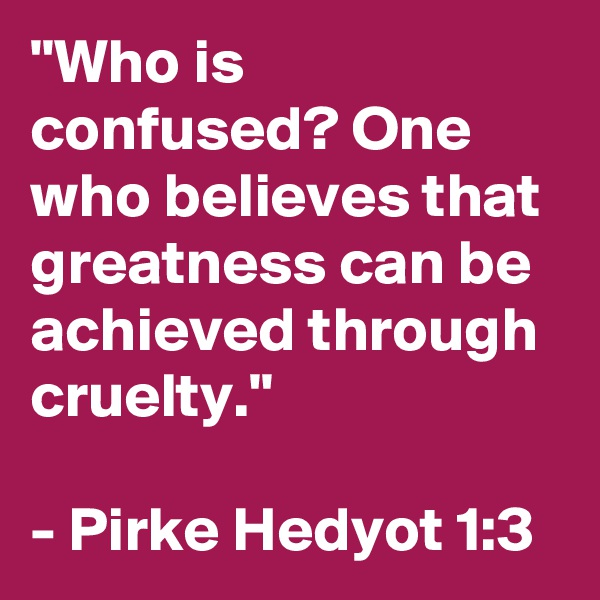 """""""Who is confused? One who believes that greatness can be achieved through cruelty.""""   - Pirke Hedyot 1:3"""
