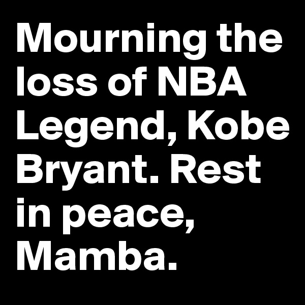 Mourning the loss of NBA Legend, Kobe Bryant. Rest in peace, Mamba.
