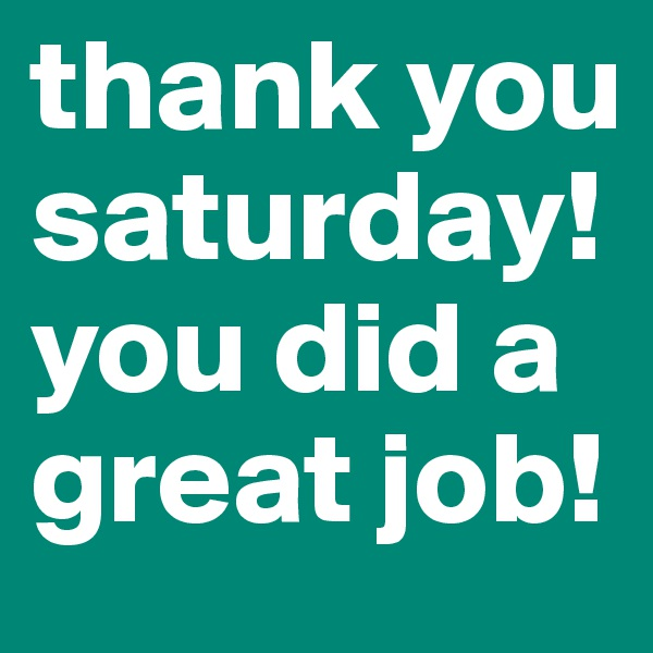 thank you saturday! you did a great job!