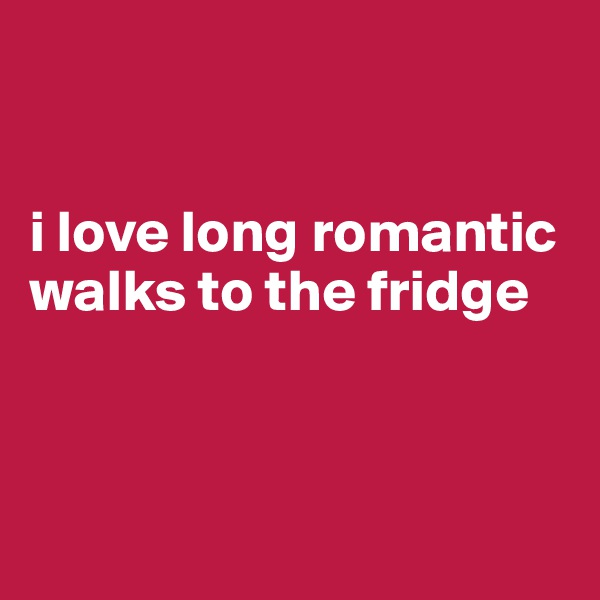 i love long romantic walks to the fridge