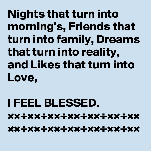 Nights that turn into morning's, Friends that turn into family, Dreams that turn into reality, and Likes that turn into Love,   I FEEL BLESSED. ××÷××÷××÷××÷××÷××÷×× ××÷××÷××÷××÷××÷××÷××