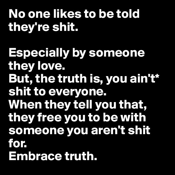 No one likes to be told they're shit.   Especially by someone they love. But, the truth is, you ain't* shit to everyone. When they tell you that, they free you to be with someone you aren't shit for. Embrace truth.