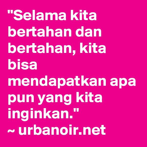 """""""Selama kita bertahan dan bertahan, kita bisa mendapatkan apa pun yang kita inginkan."""" ~ urbanoir.net"""