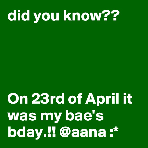 did you know??     On 23rd of April it was my bae's bday.!! @aana :*