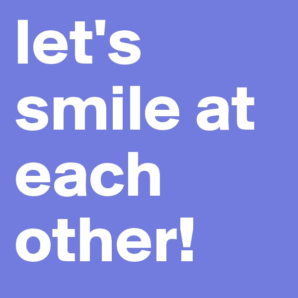 let's smile at each other!