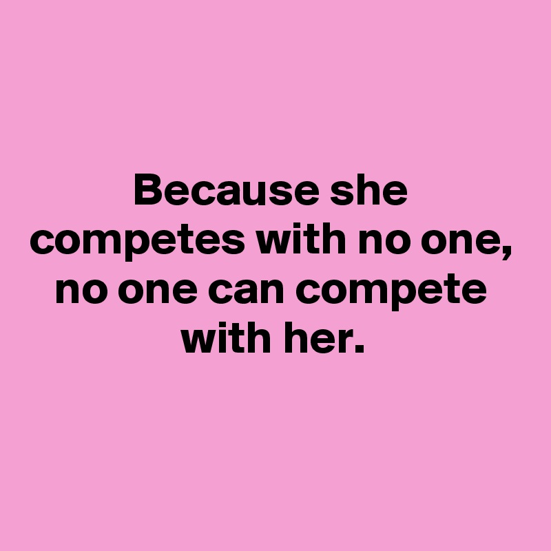 Because she competes with no one, no one can compete with her.