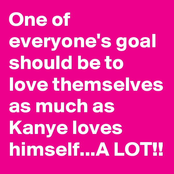 One of everyone's goal should be to love themselves as much as Kanye loves himself...A LOT!!