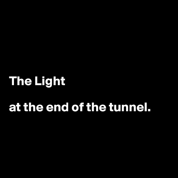 The Light  at the end of the tunnel.
