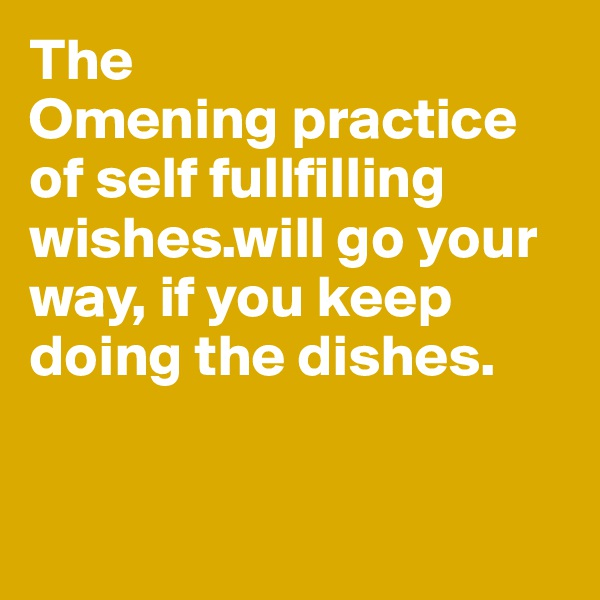 The  Omening practice of self fullfilling wishes.will go your way, if you keep doing the dishes.
