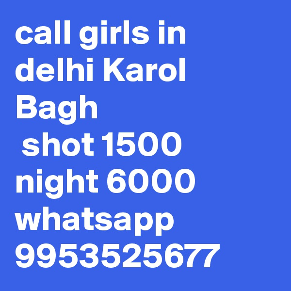 call girls in delhi Karol Bagh  shot 1500 night 6000 whatsapp 9953525677