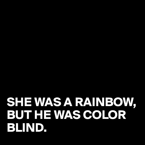 SHE WAS A RAINBOW, BUT HE WAS COLOR BLIND.